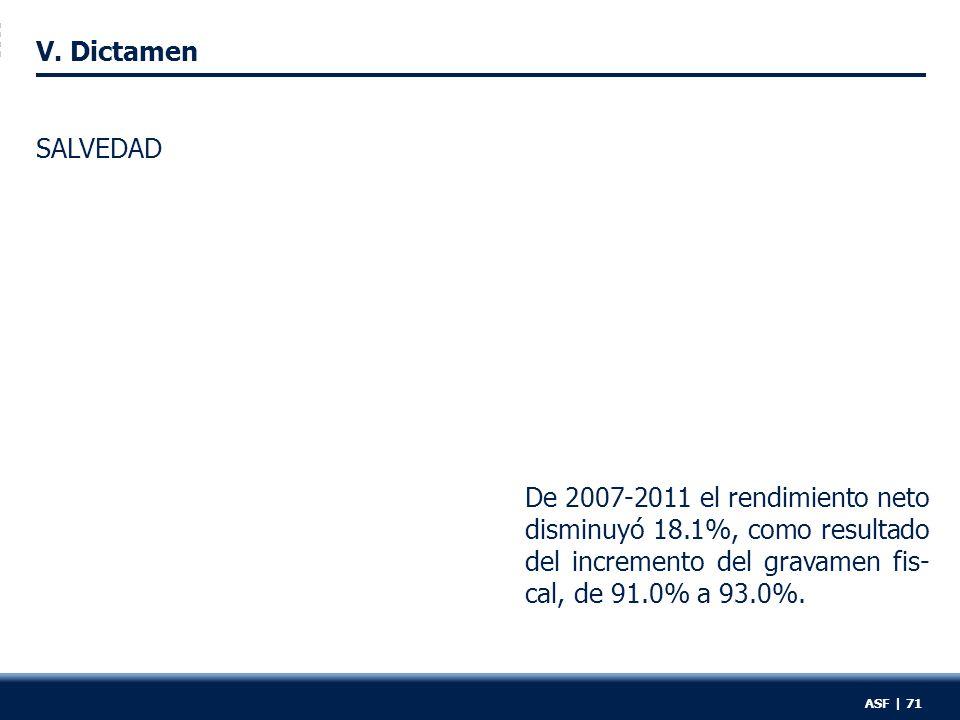 V. Dictamen De 2007-2011 el rendimiento neto disminuyó 18.1%, como resultado del incremento del gravamen fis- cal, de 91.0% a 93.0%. SALVEDAD ASF | 71