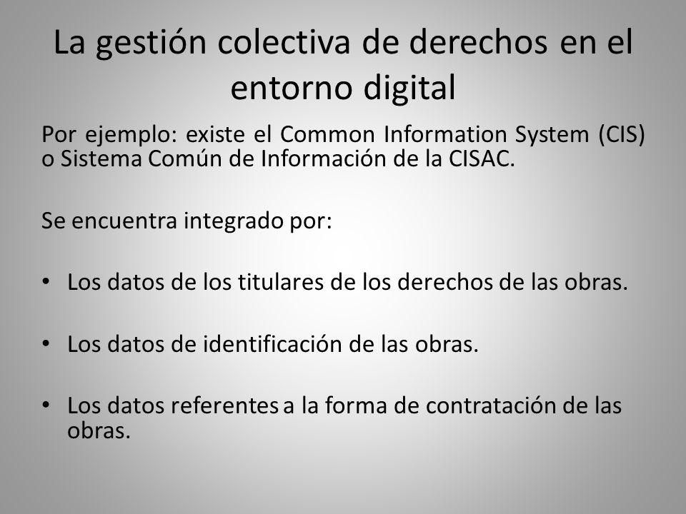 La gestión colectiva de derechos en el entorno digital Por ejemplo: existe el Common Information System (CIS) o Sistema Común de Información de la CISAC.