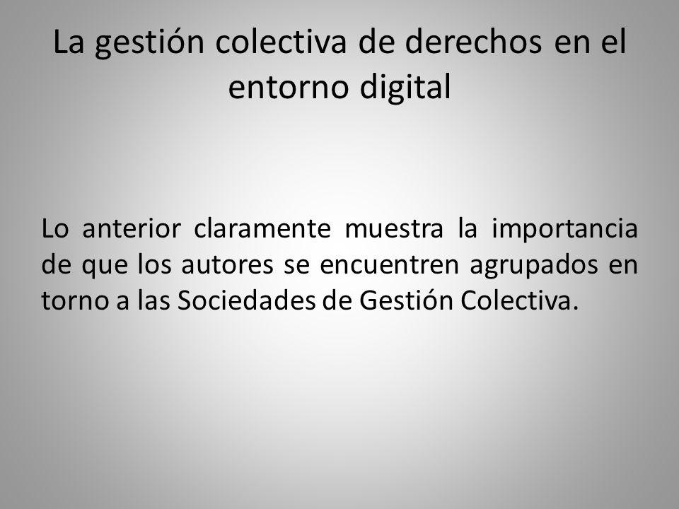 La gestión colectiva de derechos en el entorno digital Lo anterior claramente muestra la importancia de que los autores se encuentren agrupados en torno a las Sociedades de Gestión Colectiva.