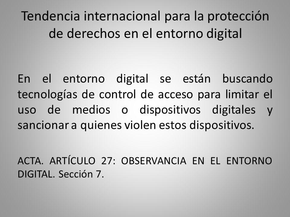 Tendencia internacional para la protección de derechos en el entorno digital En el entorno digital se están buscando tecnologías de control de acceso para limitar el uso de medios o dispositivos digitales y sancionar a quienes violen estos dispositivos.