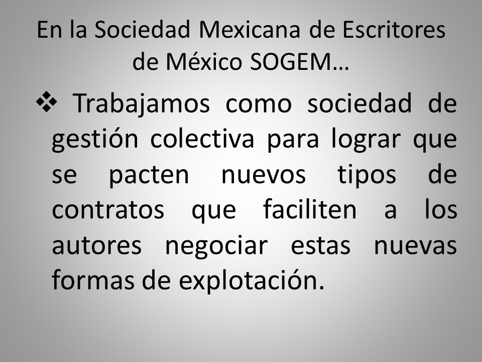 En la Sociedad Mexicana de Escritores de México SOGEM… Trabajamos como sociedad de gestión colectiva para lograr que se pacten nuevos tipos de contratos que faciliten a los autores negociar estas nuevas formas de explotación.