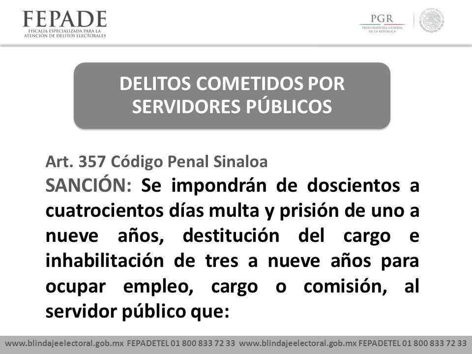 www.blindajeelectoral.gob.mx FEPADETEL 01 800 833 72 33 DELITOS COMETIDOS POR SERVIDORES PÚBLICOS Art. 357 Código Penal Sinaloa SANCIÓN: Se impondrán