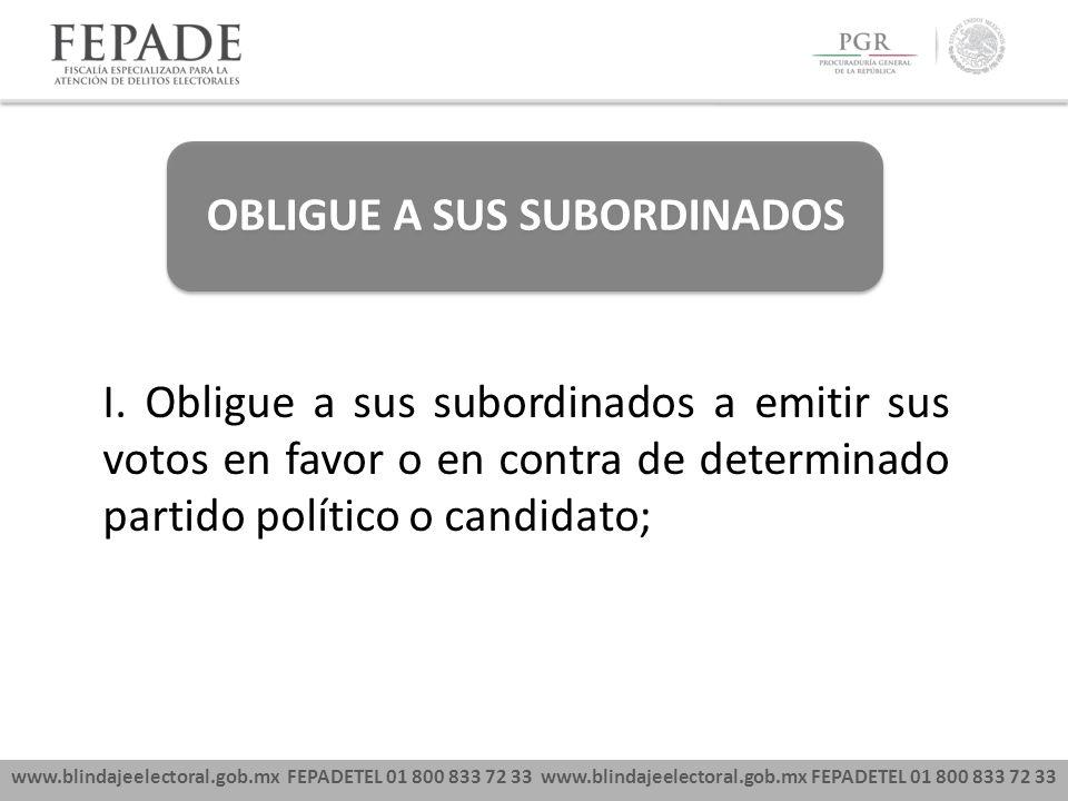 www.blindajeelectoral.gob.mx FEPADETEL 01 800 833 72 33 OBLIGUE A SUS SUBORDINADOS I. Obligue a sus subordinados a emitir sus votos en favor o en cont