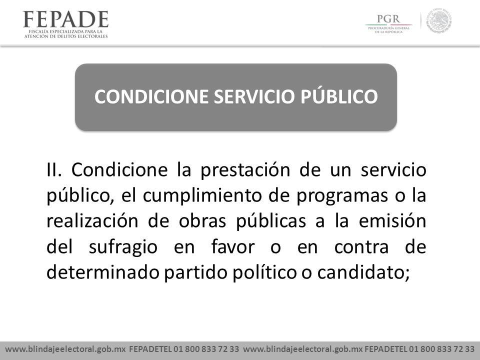 www.blindajeelectoral.gob.mx FEPADETEL 01 800 833 72 33 CONDICIONE SERVICIO PÚBLICO II. Condicione la prestación de un servicio público, el cumplimien