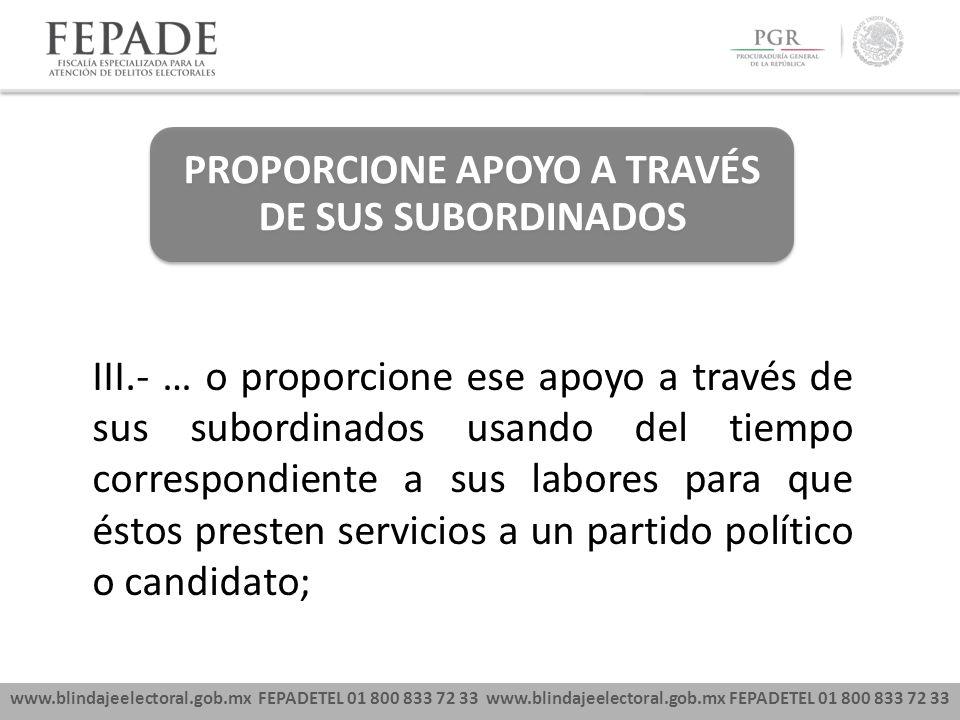 www.blindajeelectoral.gob.mx FEPADETEL 01 800 833 72 33 PROPORCIONE APOYO A TRAVÉS DE SUS SUBORDINADOS III.- … o proporcione ese apoyo a través de sus