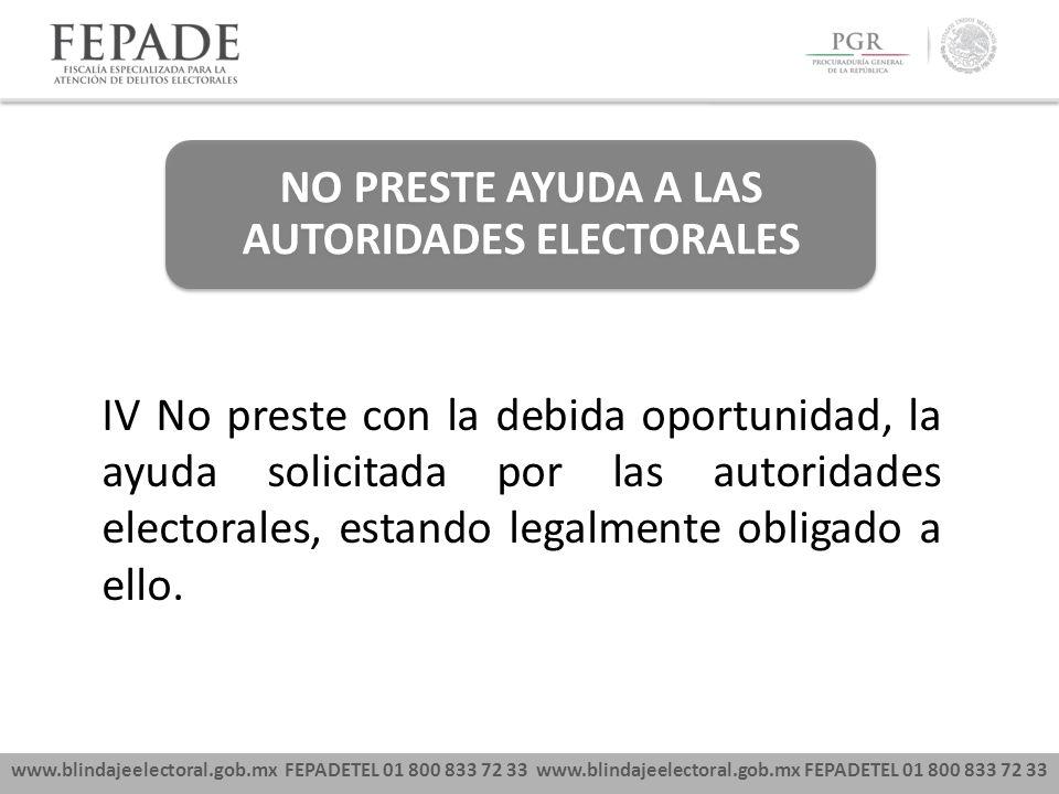 www.blindajeelectoral.gob.mx FEPADETEL 01 800 833 72 33 NO PRESTE AYUDA A LAS AUTORIDADES ELECTORALES IV No preste con la debida oportunidad, la ayuda solicitada por las autoridades electorales, estando legalmente obligado a ello.