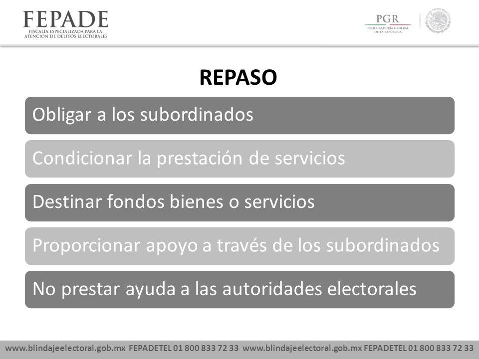 www.blindajeelectoral.gob.mx FEPADETEL 01 800 833 72 33 REPASO Obligar a los subordinadosCondicionar la prestación de serviciosDestinar fondos bienes o serviciosProporcionar apoyo a través de los subordinadosNo prestar ayuda a las autoridades electorales