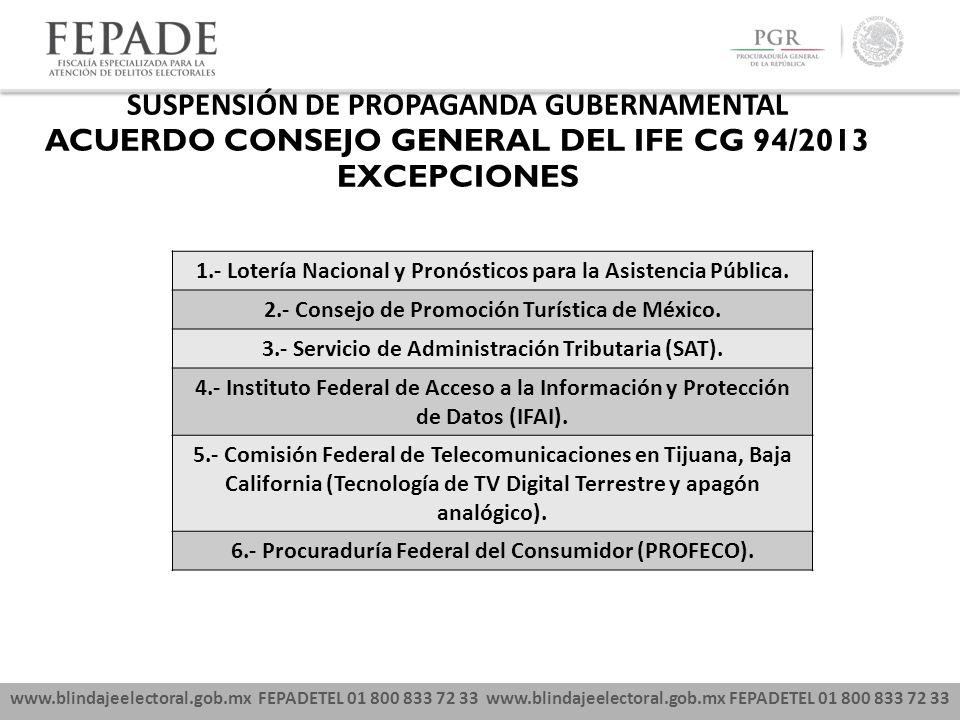 www.blindajeelectoral.gob.mx FEPADETEL 01 800 833 72 33 SUSPENSIÓN DE PROPAGANDA GUBERNAMENTAL ACUERDO CONSEJO GENERAL DEL IFE CG 94/2013 EXCEPCIONES 1.- Lotería Nacional y Pronósticos para la Asistencia Pública.