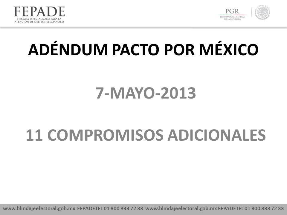 www.blindajeelectoral.gob.mx FEPADETEL 01 800 833 72 33 7-MAYO-2013 11 COMPROMISOS ADICIONALES ADÉNDUM PACTO POR MÉXICO