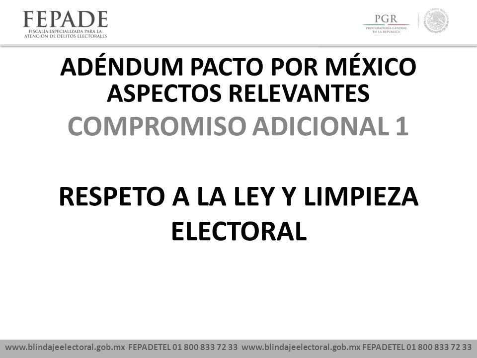 www.blindajeelectoral.gob.mx FEPADETEL 01 800 833 72 33 COMPROMISO ADICIONAL 1 RESPETO A LA LEY Y LIMPIEZA ELECTORAL ADÉNDUM PACTO POR MÉXICO ASPECTOS RELEVANTES