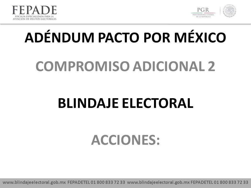 www.blindajeelectoral.gob.mx FEPADETEL 01 800 833 72 33 COMPROMISO ADICIONAL 2 BLINDAJE ELECTORAL ACCIONES: ADÉNDUM PACTO POR MÉXICO