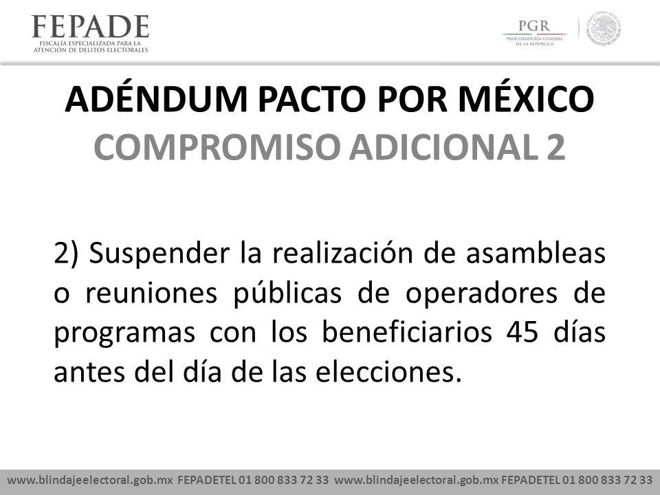 www.blindajeelectoral.gob.mx FEPADETEL 01 800 833 72 33 COMPROMISO ADICIONAL 2 2) Suspender la realización de asambleas o reuniones públicas de operadores de programas con los beneficiarios 45 días antes del día de las elecciones.