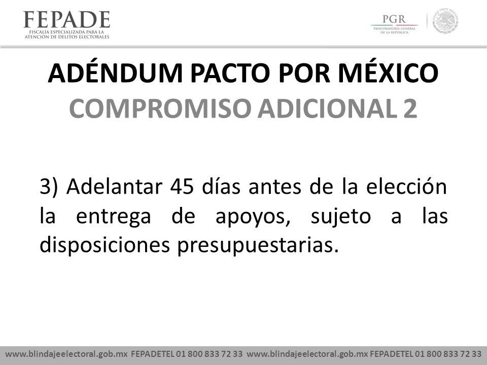www.blindajeelectoral.gob.mx FEPADETEL 01 800 833 72 33 COMPROMISO ADICIONAL 2 3) Adelantar 45 días antes de la elección la entrega de apoyos, sujeto a las disposiciones presupuestarias.