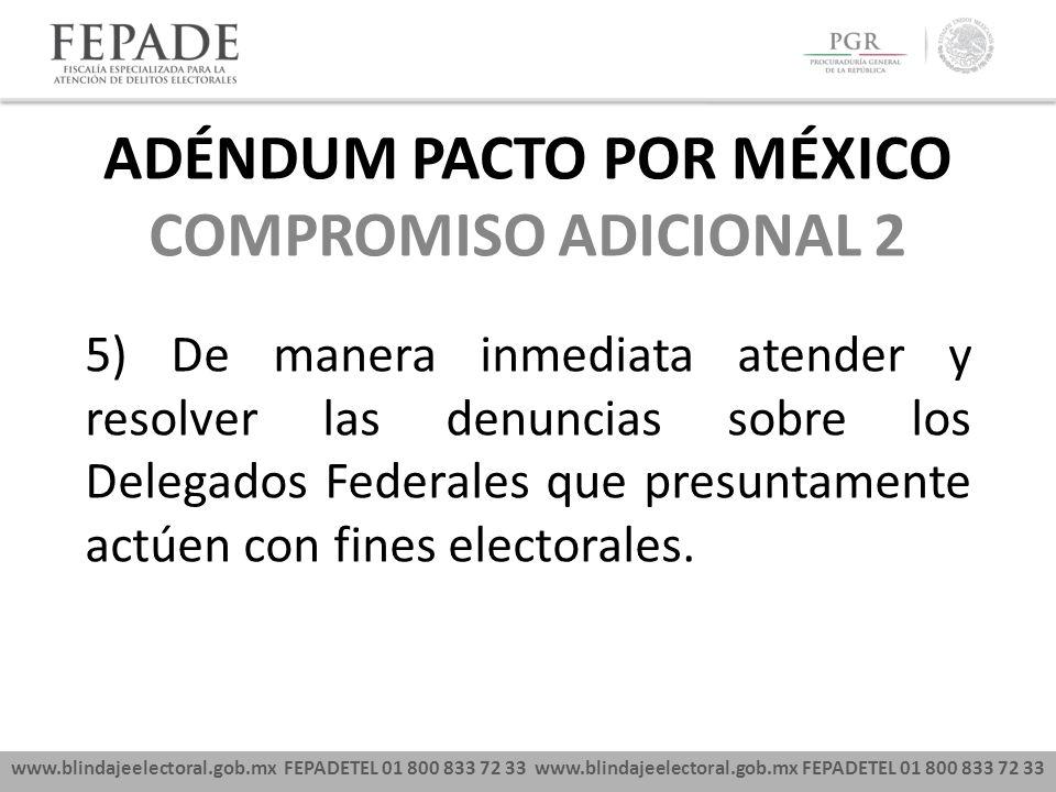 www.blindajeelectoral.gob.mx FEPADETEL 01 800 833 72 33 COMPROMISO ADICIONAL 2 5) De manera inmediata atender y resolver las denuncias sobre los Delegados Federales que presuntamente actúen con fines electorales.