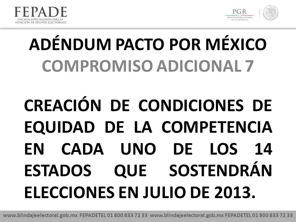 www.blindajeelectoral.gob.mx FEPADETEL 01 800 833 72 33 COMPROMISO ADICIONAL 7 CREACIÓN DE CONDICIONES DE EQUIDAD DE LA COMPETENCIA EN CADA UNO DE LOS 14 ESTADOS QUE SOSTENDRÁN ELECCIONES EN JULIO DE 2013.