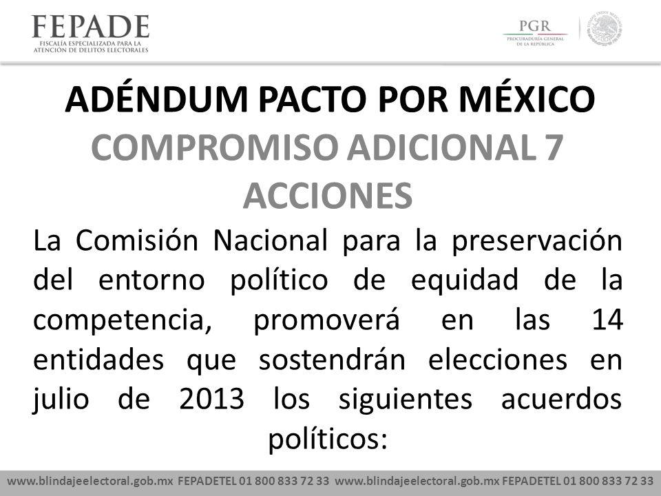 www.blindajeelectoral.gob.mx FEPADETEL 01 800 833 72 33 COMPROMISO ADICIONAL 7 ACCIONES La Comisión Nacional para la preservación del entorno político de equidad de la competencia, promoverá en las 14 entidades que sostendrán elecciones en julio de 2013 los siguientes acuerdos políticos: ADÉNDUM PACTO POR MÉXICO
