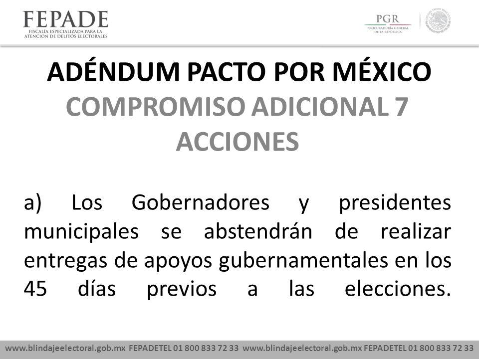 www.blindajeelectoral.gob.mx FEPADETEL 01 800 833 72 33 COMPROMISO ADICIONAL 7 ACCIONES a) Los Gobernadores y presidentes municipales se abstendrán de realizar entregas de apoyos gubernamentales en los 45 días previos a las elecciones.