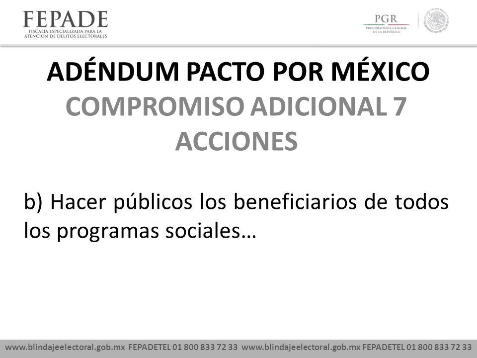 www.blindajeelectoral.gob.mx FEPADETEL 01 800 833 72 33 COMPROMISO ADICIONAL 7 ACCIONES b) Hacer públicos los beneficiarios de todos los programas sociales… ADÉNDUM PACTO POR MÉXICO