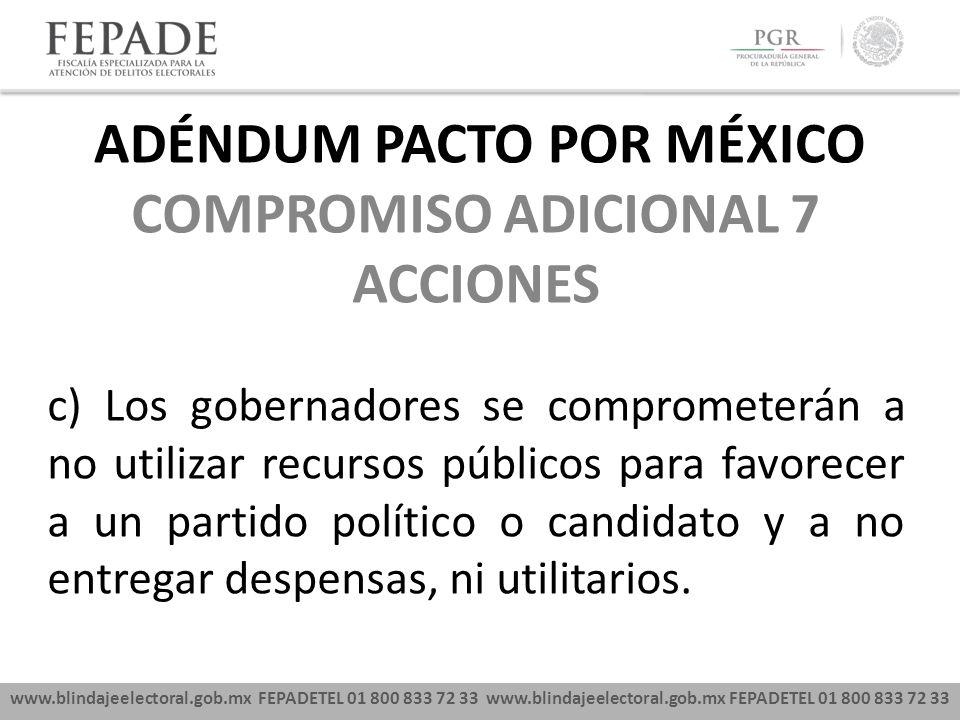 www.blindajeelectoral.gob.mx FEPADETEL 01 800 833 72 33 COMPROMISO ADICIONAL 7 ACCIONES c) Los gobernadores se comprometerán a no utilizar recursos pú