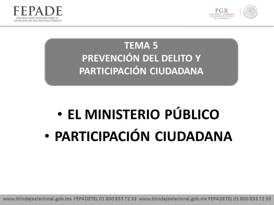 www.blindajeelectoral.gob.mx FEPADETEL 01 800 833 72 33 EL MINISTERIO PÚBLICO PARTICIPACIÓN CIUDADANA TEMA 5 PREVENCIÓN DEL DELITO Y PARTICIPACIÓN CIUDADANA