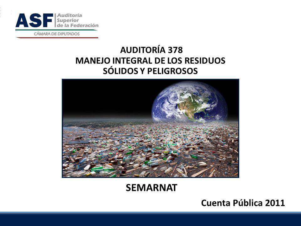 ASF | 1 AUDITORÍA 378 MANEJO INTEGRAL DE LOS RESIDUOS SÓLIDOS Y PELIGROSOS Cuenta Pública 2011 SEMARNAT