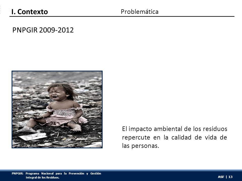 ASF | 13 El impacto ambiental de los residuos repercute en la calidad de vida de las personas. Problemática I. Contexto PNPGIR 2009-2012 ASF | 13 PNPG