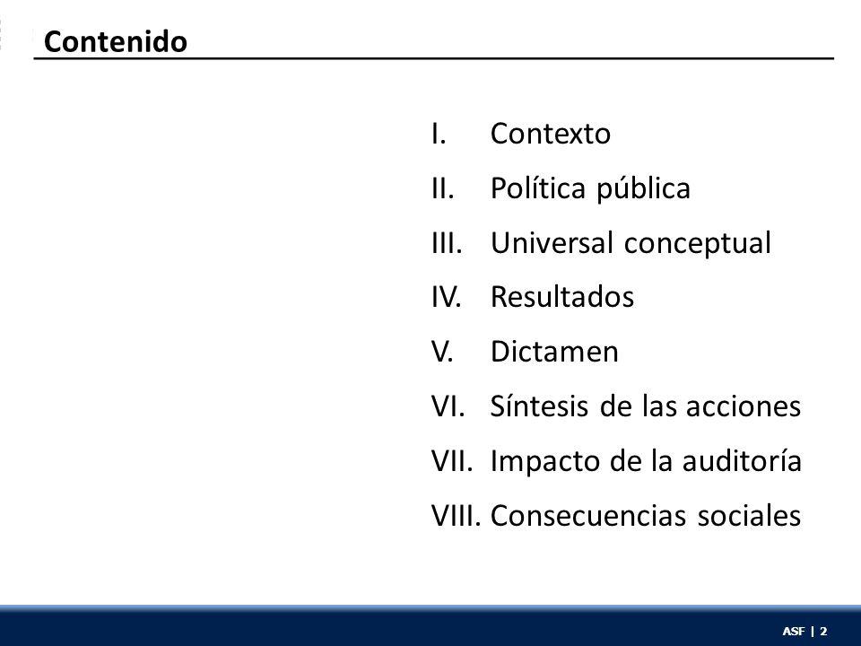ASF | 2 Contenido I.Contexto II.Política pública III.Universal conceptual IV.Resultados V.Dictamen VI.Síntesis de las acciones VII.Impacto de la audit