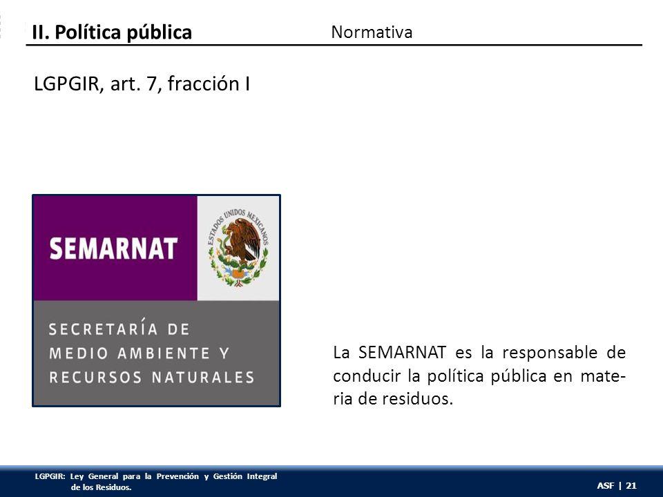 ASF | 21 La SEMARNAT es la responsable de conducir la política pública en mate- ria de residuos.