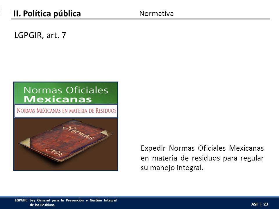 ASF | 23 Expedir Normas Oficiales Mexicanas en materia de residuos para regular su manejo integral. LGPGIR, art. 7 Normativa II. Política pública ASF