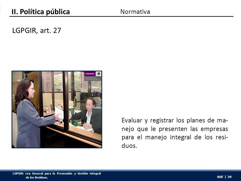 ASF | 24 Evaluar y registrar los planes de ma- nejo que le presenten las empresas para el manejo integral de los resi- duos. LGPGIR, art. 27 Normativa
