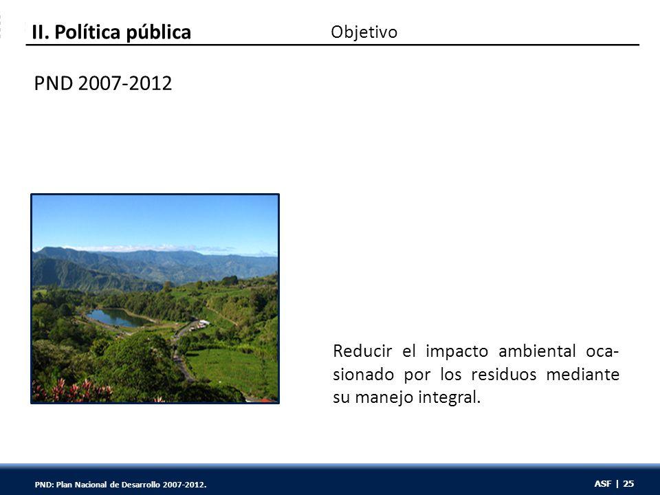 ASF | 25 PND 2007-2012 Objetivo II. Política pública Reducir el impacto ambiental oca- sionado por los residuos mediante su manejo integral. ASF | 25
