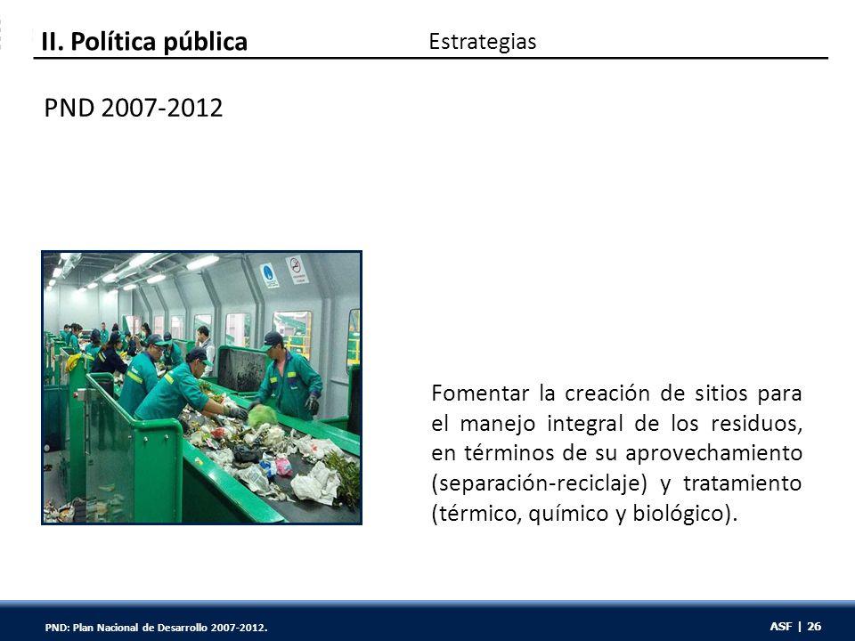 ASF | 26 Estrategias PND 2007-2012 II. Política pública Fomentar la creación de sitios para el manejo integral de los residuos, en términos de su apro