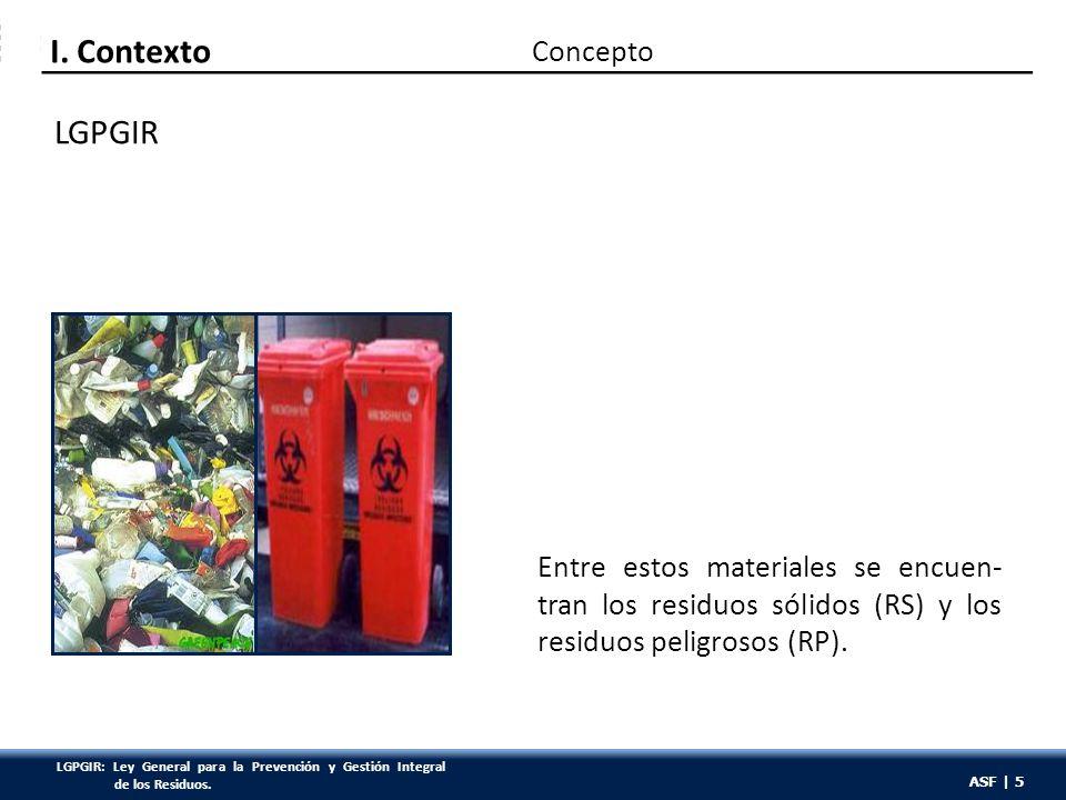 ASF | 5 LGPGIR Entre estos materiales se encuen- tran los residuos sólidos (RS) y los residuos peligrosos (RP). Concepto I. Contexto ASF | 5 LGPGIR: L