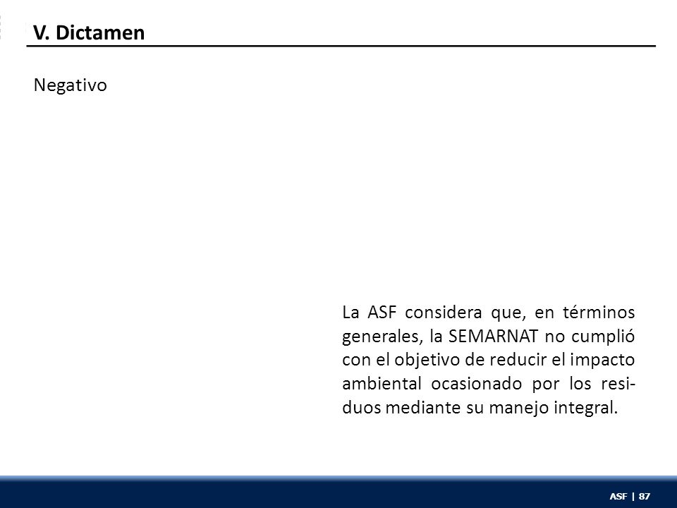 ASF | 87 Negativo La ASF considera que, en términos generales, la SEMARNAT no cumplió con el objetivo de reducir el impacto ambiental ocasionado por los resi- duos mediante su manejo integral.