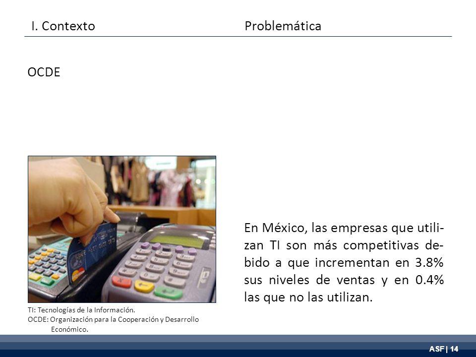 ASF | 14 En México, las empresas que utili- zan TI son más competitivas de- bido a que incrementan en 3.8% sus niveles de ventas y en 0.4% las que no las utilizan.