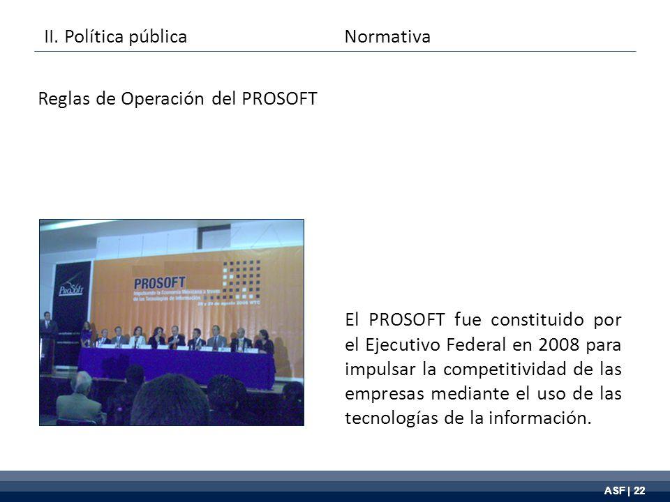 ASF | 22 El PROSOFT fue constituido por el Ejecutivo Federal en 2008 para impulsar la competitividad de las empresas mediante el uso de las tecnologías de la información.