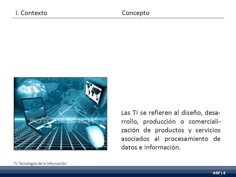 ASF | 4 Las TI se refieren al diseño, desa- rrollo, producción o comerciali- zación de productos y servicios asociados al procesamiento de datos e información.