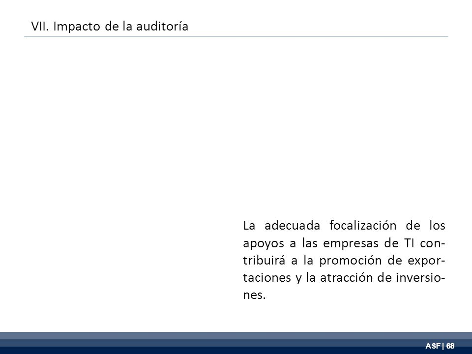 ASF | 68 La adecuada focalización de los apoyos a las empresas de TI con- tribuirá a la promoción de expor- taciones y la atracción de inversio- nes.