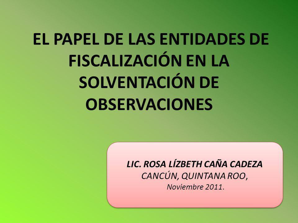 EL PAPEL DE LAS ENTIDADES DE FISCALIZACIÓN EN LA SOLVENTACIÓN DE OBSERVACIONES LIC. ROSA LÍZBETH CAÑA CADEZA CANCÚN, QUINTANA ROO, Noviembre 2011. LIC