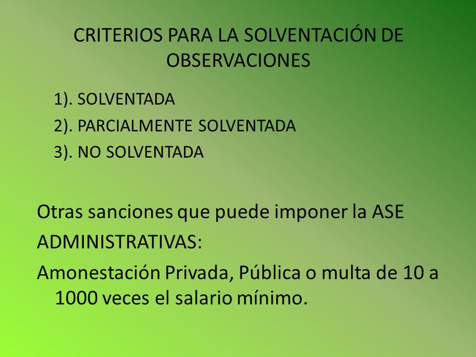 CRITERIOS PARA LA SOLVENTACIÓN DE OBSERVACIONES 1). SOLVENTADA 2). PARCIALMENTE SOLVENTADA 3). NO SOLVENTADA Otras sanciones que puede imponer la ASE