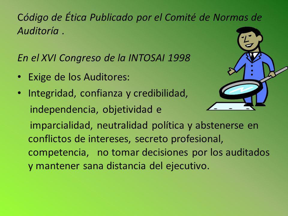 Código de Ética Publicado por el Comité de Normas de Auditoría. En el XVI Congreso de la INTOSAI 1998 Exige de los Auditores: Integridad, confianza y