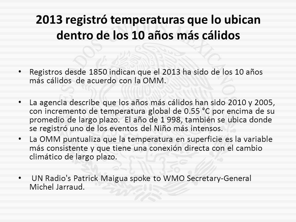 2013 registró temperaturas que lo ubican dentro de los 10 años más cálidos Registros desde 1850 indican que el 2013 ha sido de los 10 años más cálidos de acuerdo con la OMM.