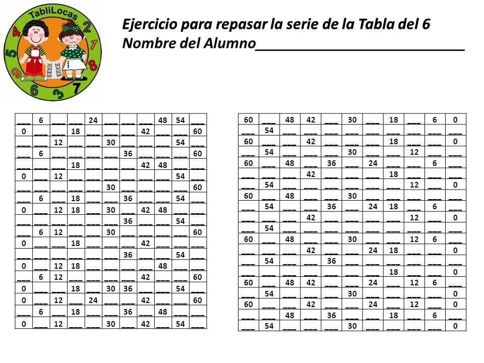 Ejercicio para repasar la serie de la Tabla del 6 ___6 24___ 4854___ 0 18___ 42___ 60 ___ 12___ 30___ 54___ 6 36___ 60 ___ 18___ 4248___ 0 12___ 54___