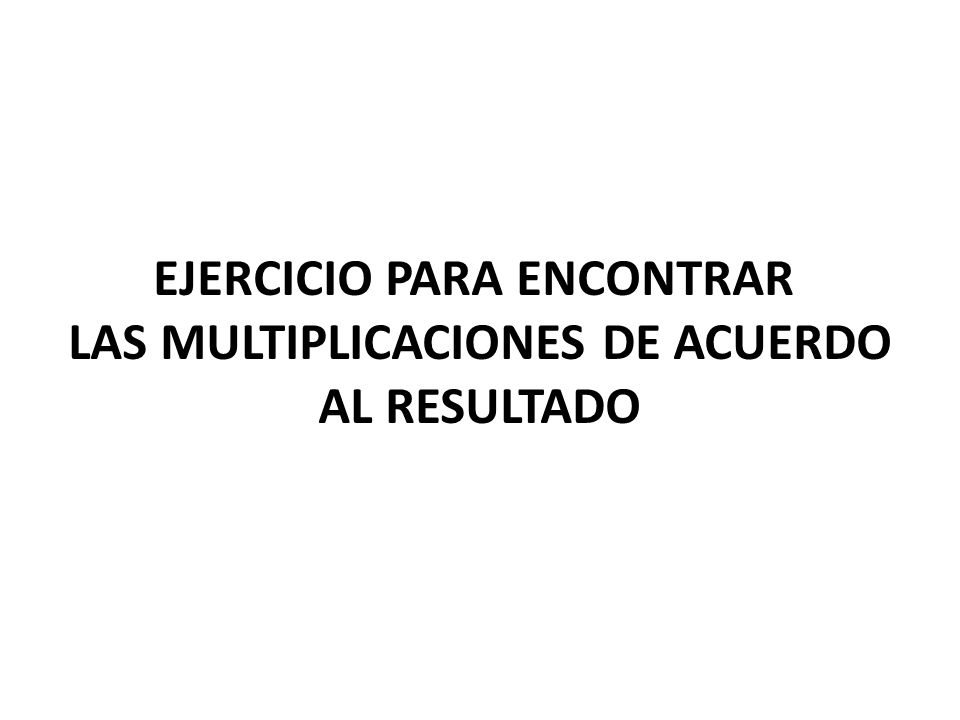 EJERCICIO PARA ENCONTRAR LAS MULTIPLICACIONES DE ACUERDO AL RESULTADO