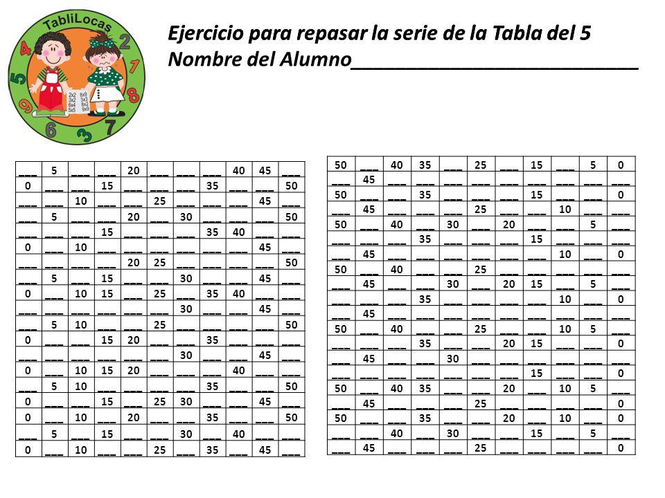 Ejercicio para repasar la serie de la Tabla del 5 ___5 20___ 4045___ 0 15___ 35___ 50 ___ 10___ 25___ 45___ 5 20___30___ 50 ___ 15___ 3540___ 0 10___
