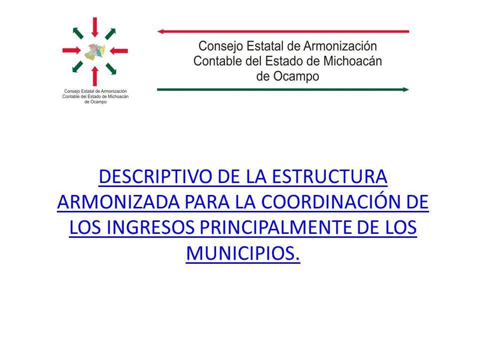 DESCRIPTIVO DE LA ESTRUCTURA ARMONIZADA PARA LA COORDINACIÓN DE LOS INGRESOS PRINCIPALMENTE DE LOS MUNICIPIOS.
