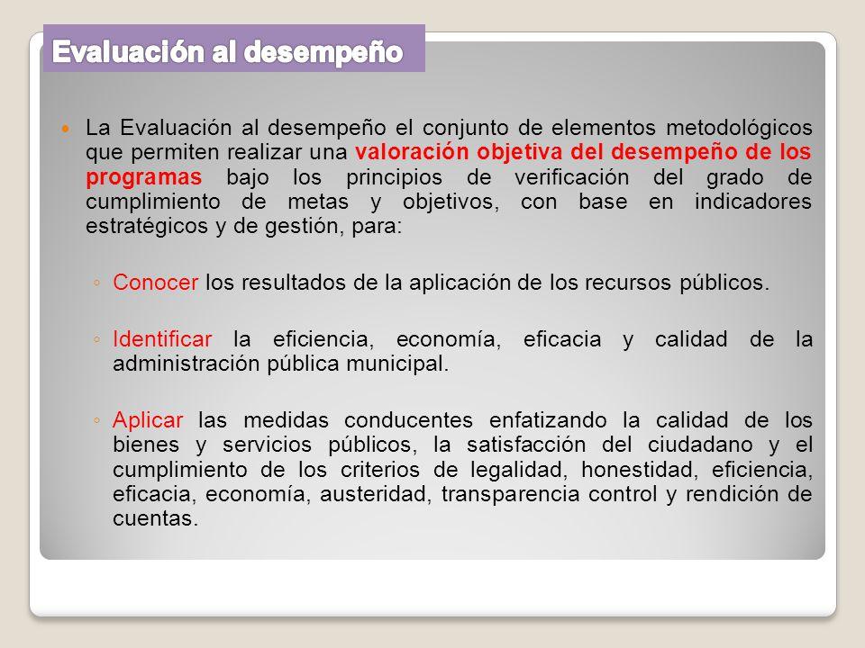 La Evaluación al desempeño el conjunto de elementos metodológicos que permiten realizar una valoración objetiva del desempeño de los programas bajo lo