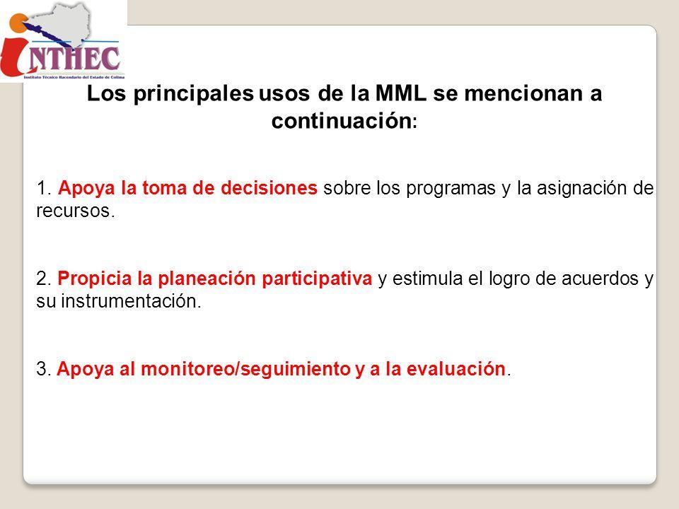 Los principales usos de la MML se mencionan a continuación : 1. Apoya la toma de decisiones sobre los programas y la asignación de recursos. 2. Propic