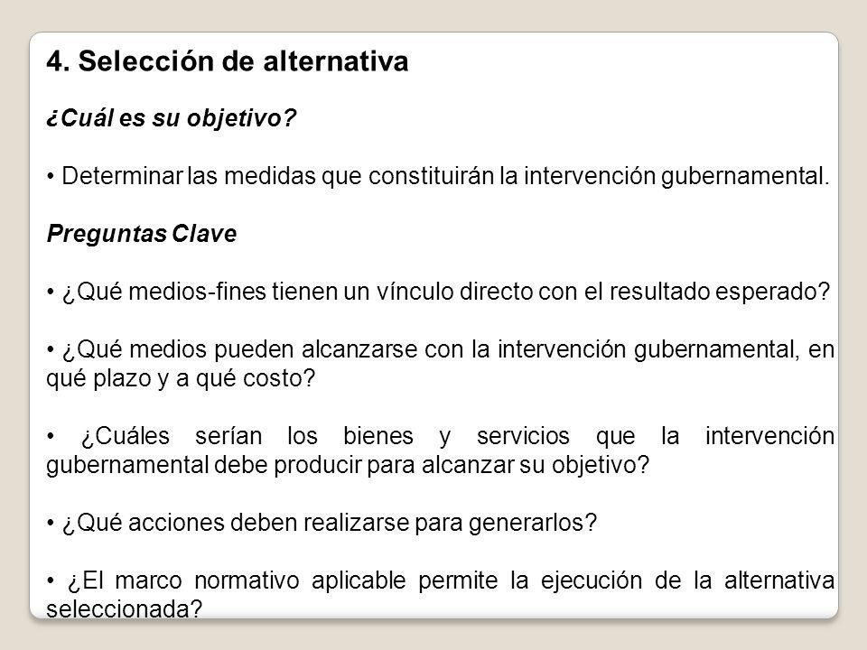 4. Selección de alternativa ¿ Cuál es su objetivo? Determinar las medidas que constituirán la intervención gubernamental. Preguntas Clave ¿Qué medios-