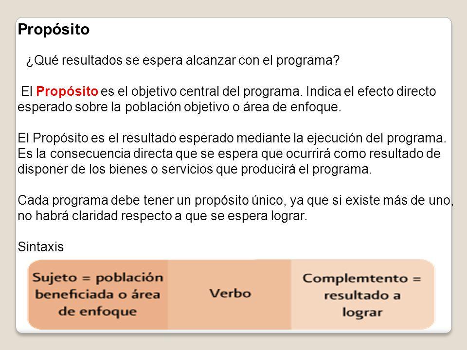 Propósito ¿Qué resultados se espera alcanzar con el programa? El Propósito es el objetivo central del programa. Indica el efecto directo esperado sobr